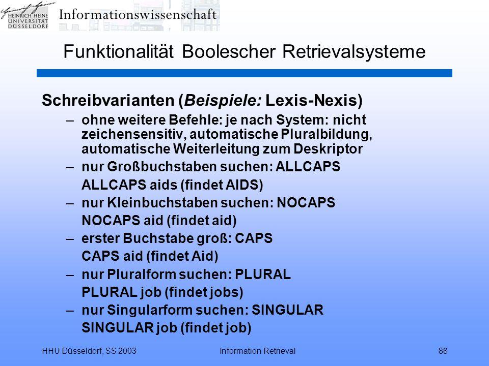 HHU Düsseldorf, SS 2003Information Retrieval88 Funktionalität Boolescher Retrievalsysteme Schreibvarianten (Beispiele: Lexis-Nexis) –ohne weitere Befehle: je nach System: nicht zeichensensitiv, automatische Pluralbildung, automatische Weiterleitung zum Deskriptor –nur Großbuchstaben suchen: ALLCAPS ALLCAPS aids (findet AIDS) –nur Kleinbuchstaben suchen: NOCAPS NOCAPS aid (findet aid) –erster Buchstabe groß: CAPS CAPS aid (findet Aid) –nur Pluralform suchen: PLURAL PLURAL job (findet jobs) –nur Singularform suchen: SINGULAR SINGULAR job (findet job)