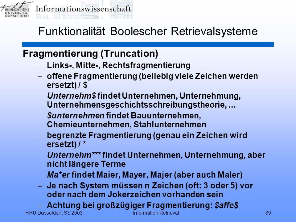 HHU Düsseldorf, SS 2003Information Retrieval89 Funktionalität Boolescher Retrievalsysteme Fragmentierung (Truncation) –Links-, Mitte-, Rechtsfragmentierung –offene Fragmentierung (beliebig viele Zeichen werden ersetzt) / $ Unternehm$ findet Unternehmen, Unternehmung, Unternehmensgeschichtsschreibungstheorie,...