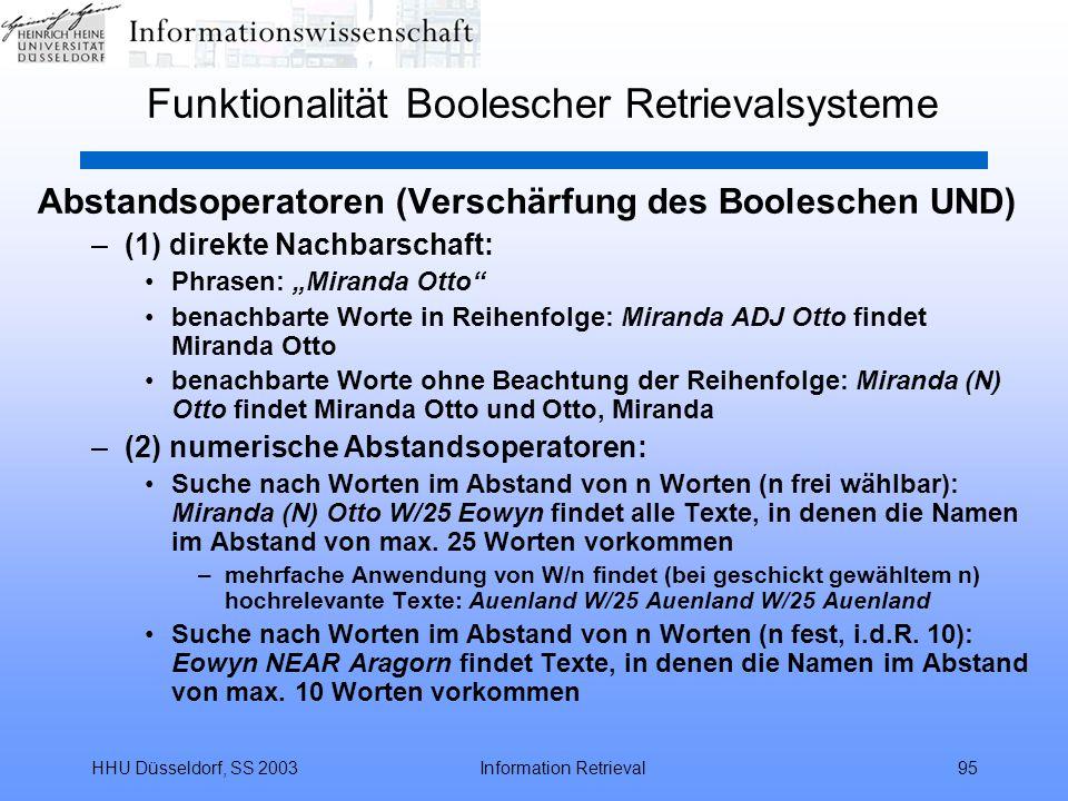 """HHU Düsseldorf, SS 2003Information Retrieval95 Funktionalität Boolescher Retrievalsysteme Abstandsoperatoren (Verschärfung des Booleschen UND) –(1) direkte Nachbarschaft: Phrasen: """"Miranda Otto benachbarte Worte in Reihenfolge: Miranda ADJ Otto findet Miranda Otto benachbarte Worte ohne Beachtung der Reihenfolge: Miranda (N) Otto findet Miranda Otto und Otto, Miranda –(2) numerische Abstandsoperatoren: Suche nach Worten im Abstand von n Worten (n frei wählbar): Miranda (N) Otto W/25 Eowyn findet alle Texte, in denen die Namen im Abstand von max."""