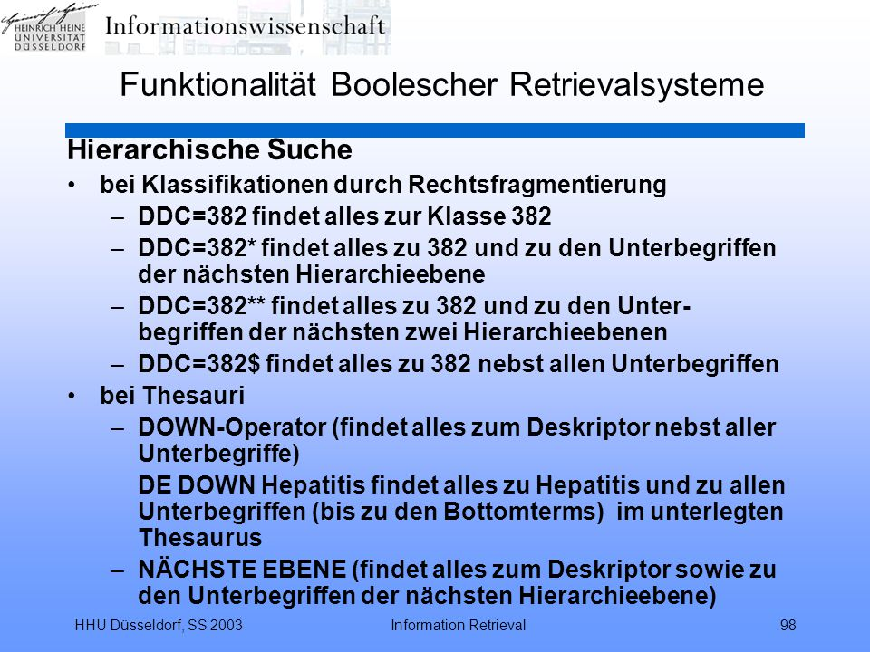 HHU Düsseldorf, SS 2003Information Retrieval98 Funktionalität Boolescher Retrievalsysteme Hierarchische Suche bei Klassifikationen durch Rechtsfragmentierung –DDC=382 findet alles zur Klasse 382 –DDC=382* findet alles zu 382 und zu den Unterbegriffen der nächsten Hierarchieebene –DDC=382** findet alles zu 382 und zu den Unter- begriffen der nächsten zwei Hierarchieebenen –DDC=382$ findet alles zu 382 nebst allen Unterbegriffen bei Thesauri –DOWN-Operator (findet alles zum Deskriptor nebst aller Unterbegriffe) DE DOWN Hepatitis findet alles zu Hepatitis und zu allen Unterbegriffen (bis zu den Bottomterms) im unterlegten Thesaurus –NÄCHSTE EBENE (findet alles zum Deskriptor sowie zu den Unterbegriffen der nächsten Hierarchieebene)