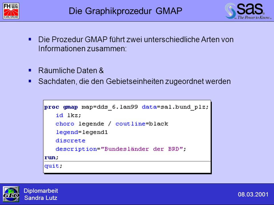 Die Graphikprozedur GMAP  Die Prozedur GMAP führt zwei unterschiedliche Arten von Informationen zusammen:  Räumliche Daten &  Sachdaten, die den Ge