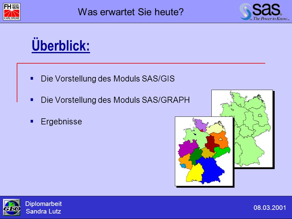 Themen: SAS/GIS - Geographische Visualisierung mit dem SAS System  Was ist SAS/GIS  Welche Daten liegen zu Grunde  Geographische Bezugsgrößen, -flächen  Grundlagen SAS/GIS  SAS/GIS Beispiele Teil 1: Themen zu SAS/GIS Diplomarbeit Sandra Lutz 08.03.2001