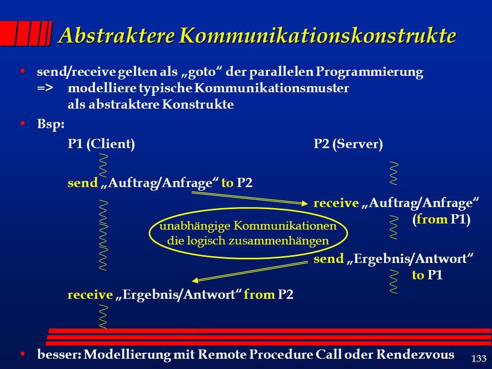 """133 Abstraktere Kommunikationskonstrukte send/receive gelten als """"goto der parallelen Programmierung => modelliere typische Kommunikationsmuster als abstraktere Konstrukte Bsp: P1 (Client) P2 (Server) send """"Auftrag/Anfrage to P2 receive """"Auftrag/Anfrage (from P1) send """"Ergebnis/Antwort to P1 receive """"Ergebnis/Antwort from P2 besser: Modellierung mit Remote Procedure Call oder Rendezvous unabhängige Kommunikationen die logisch zusammenhängen"""