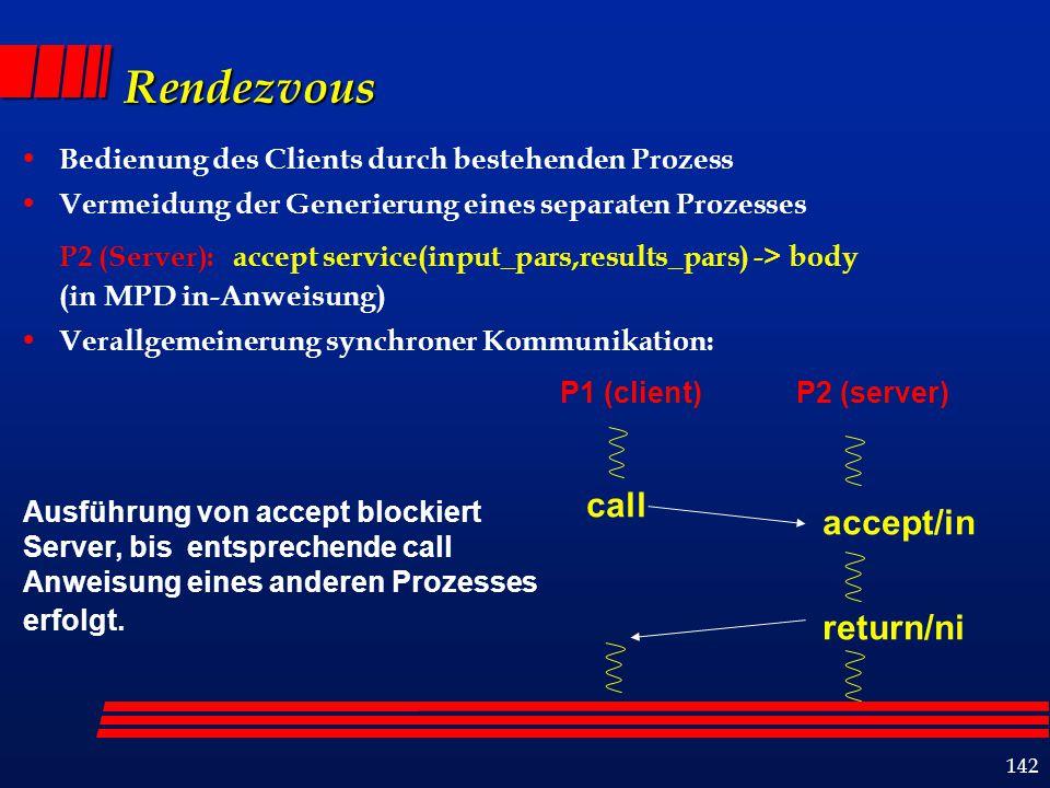 142 Rendezvous Bedienung des Clients durch bestehenden Prozess Vermeidung der Generierung eines separaten Prozesses P2 (Server): accept service(input_pars,results_pars) -> body (in MPD in-Anweisung) Verallgemeinerung synchroner Kommunikation: P1 (client) return/ni call accept/in P2 (server) Ausführung von accept blockiert Server, bis entsprechende call Anweisung eines anderen Prozesses erfolgt.
