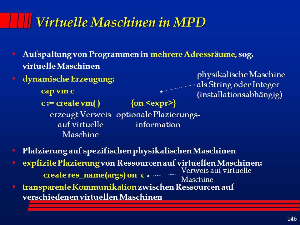 146 Virtuelle Maschinen in MPD Aufspaltung von Programmen in mehrere Adressräume, sog. virtuelle Maschinen dynamische Erzeugung: cap vm c c := create