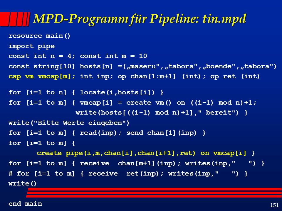 "151 MPD-Programm für Pipeline: tin.mpd resource main() import pipe const int n = 4; const int m = 10 const string[10] hosts[n] =(""maseru"