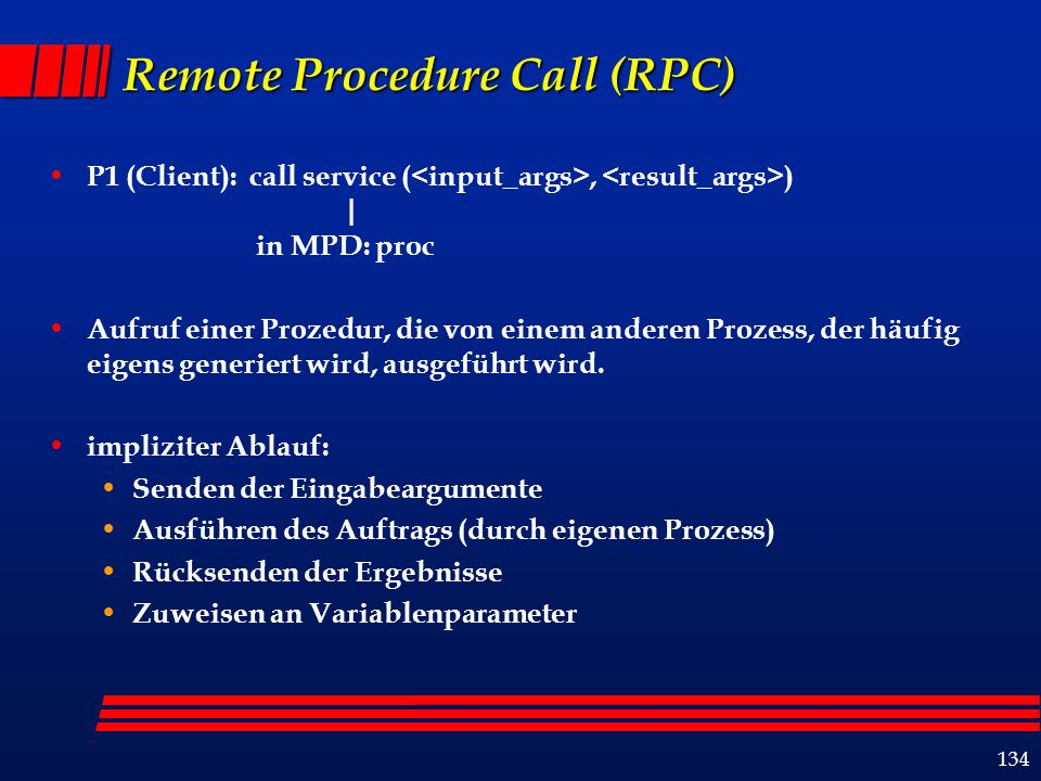 134 Remote Procedure Call (RPC) P1 (Client): call service (, ) | in MPD: proc Aufruf einer Prozedur, die von einem anderen Prozess, der häufig eigens generiert wird, ausgeführt wird.