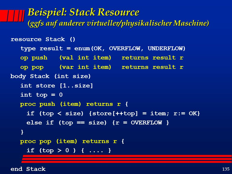 135 Beispiel: Stack Resource (ggfs auf anderer virtueller/physikalischer Maschine) resource Stack () type result = enum(OK, OVERFLOW, UNDERFLOW) op push (val int item) returns result r op pop (var int item) returns result r body Stack (int size) int store [1..size] int top = 0 proc push (item) returns r { if (top < size) {store[++top] = item; r:= OK} else if (top == size) {r = OVERFLOW } } proc pop (item) returns r { if (top > 0 ) {....