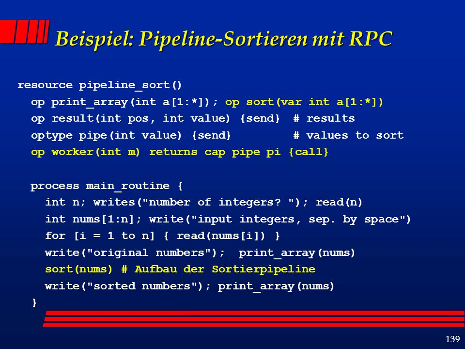 140 Beispiel (Forts.): Sortieroperation # Sort array a into non-decreasing order proc sort(a) { if (ub(a) == 0) { return } cap pipe first_worker # Call worker; get back a capability for its pipe operation; # use the pipe to send all values in a to the worker.