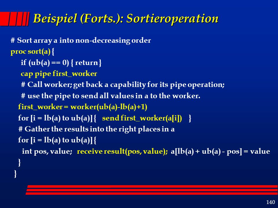 140 Beispiel (Forts.): Sortieroperation # Sort array a into non-decreasing order proc sort(a) { if (ub(a) == 0) { return } cap pipe first_worker # Cal