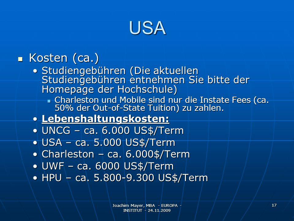Joachim Mayer, MBA - EUROPA - INSTITUT - 24.11.2009 17 USA Kosten (ca.) Kosten (ca.) Studiengebühren (Die aktuellen Studiengebühren entnehmen Sie bitte der Homepage der Hochschule)Studiengebühren (Die aktuellen Studiengebühren entnehmen Sie bitte der Homepage der Hochschule) Charleston und Mobile sind nur die Instate Fees (ca.