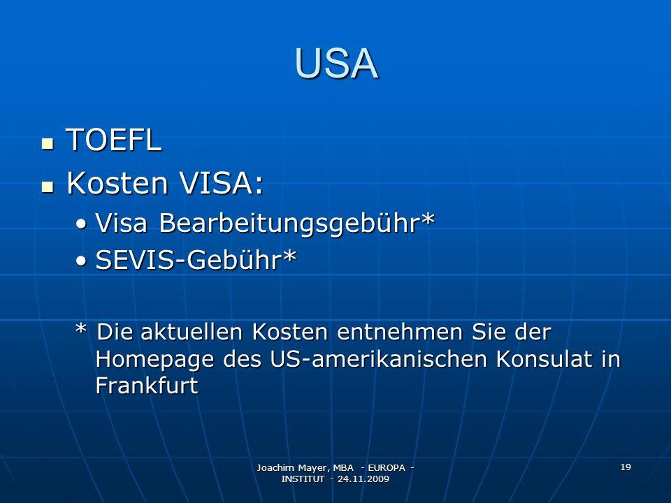 Joachim Mayer, MBA - EUROPA - INSTITUT - 24.11.2009 19 USA TOEFL TOEFL Kosten VISA: Kosten VISA: Visa Bearbeitungsgebühr*Visa Bearbeitungsgebühr* SEVIS-Gebühr*SEVIS-Gebühr* * Die aktuellen Kosten entnehmen Sie der Homepage des US-amerikanischen Konsulat in Frankfurt