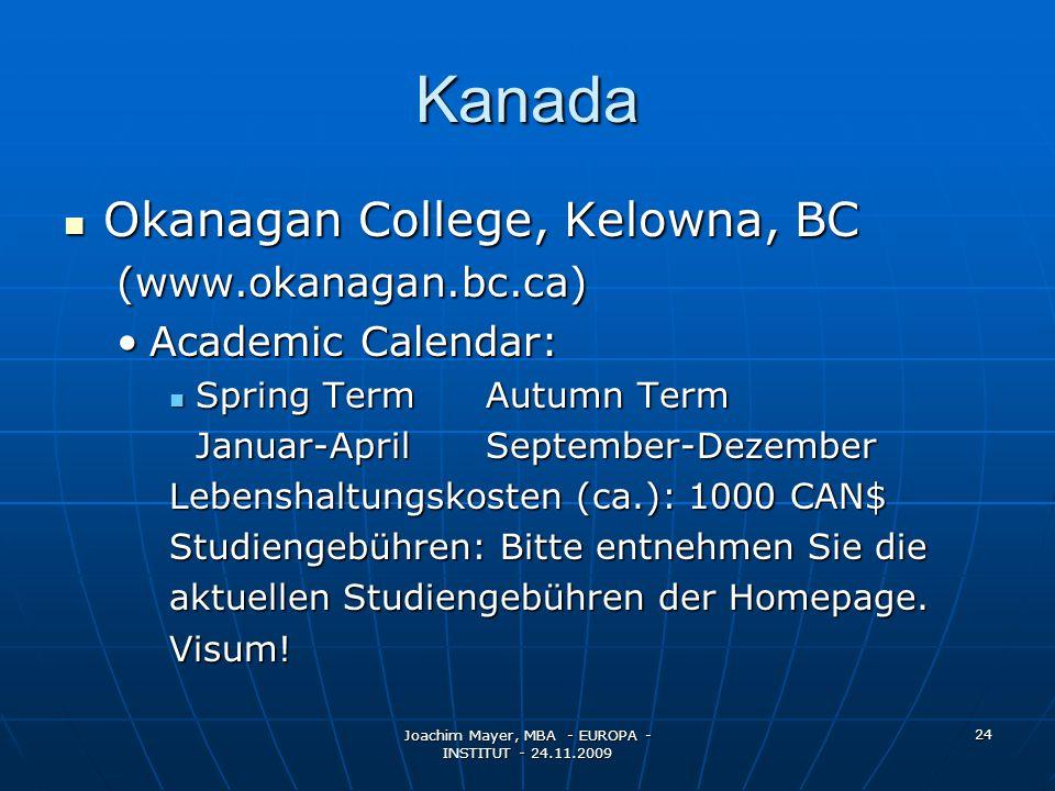 Joachim Mayer, MBA - EUROPA - INSTITUT - 24.11.2009 24 Kanada Okanagan College, Kelowna, BC Okanagan College, Kelowna, BC(www.okanagan.bc.ca) Academic Calendar:Academic Calendar: Spring TermAutumn Term Spring TermAutumn Term Januar-AprilSeptember-Dezember Lebenshaltungskosten (ca.): 1000 CAN$ Studiengebühren: Bitte entnehmen Sie die aktuellen Studiengebühren der Homepage.