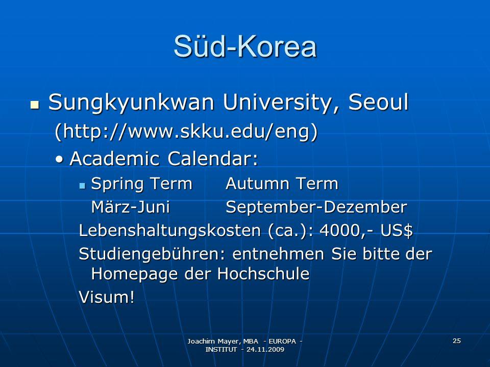 Joachim Mayer, MBA - EUROPA - INSTITUT - 24.11.2009 25 Süd-Korea Sungkyunkwan University, Seoul Sungkyunkwan University, Seoul(http://www.skku.edu/eng) Academic Calendar:Academic Calendar: Spring TermAutumn Term Spring TermAutumn Term März-JuniSeptember-Dezember Lebenshaltungskosten (ca.): 4000,- US$ Studiengebühren: entnehmen Sie bitte der Homepage der Hochschule Visum!
