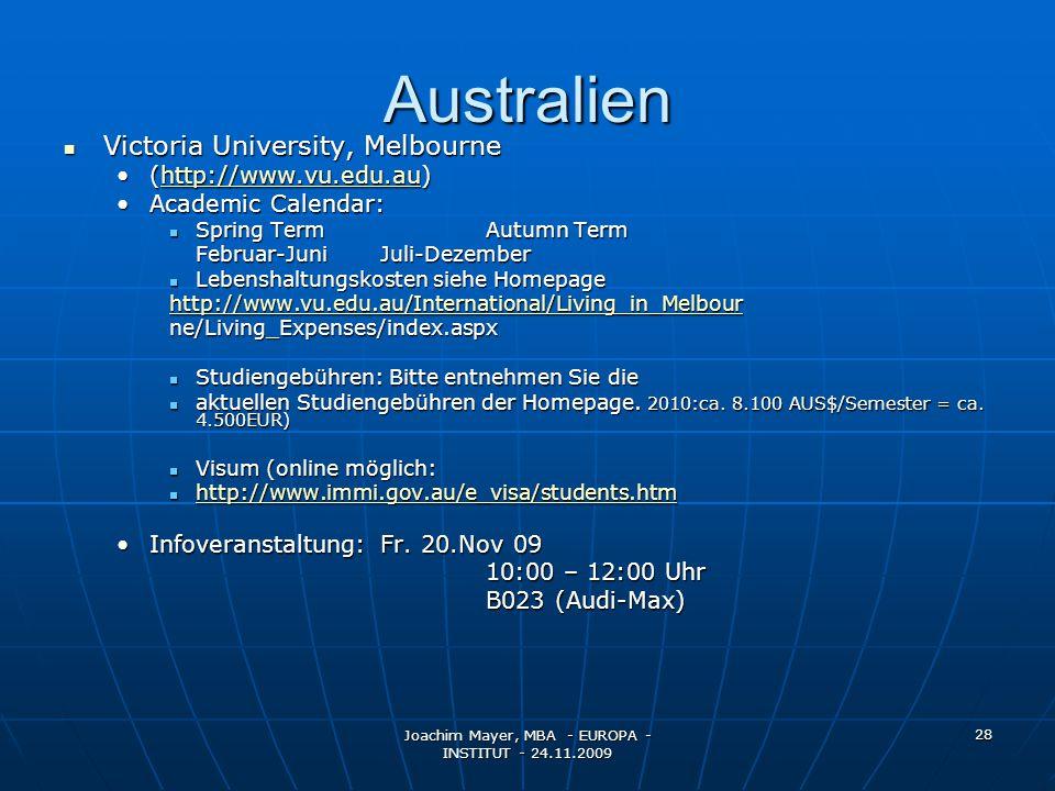 Joachim Mayer, MBA - EUROPA - INSTITUT - 24.11.2009 28 Australien Victoria University, Melbourne Victoria University, Melbourne (http://www.vu.edu.au)(http://www.vu.edu.au)http://www.vu.edu.au Academic Calendar:Academic Calendar: Spring TermAutumn Term Spring TermAutumn Term Februar-JuniJuli-Dezember Lebenshaltungskosten siehe Homepage Lebenshaltungskosten siehe Homepage http://www.vu.edu.au/International/Living_in_Melbour ne/Living_Expenses/index.aspx Studiengebühren: Bitte entnehmen Sie die Studiengebühren: Bitte entnehmen Sie die aktuellen Studiengebühren der Homepage.