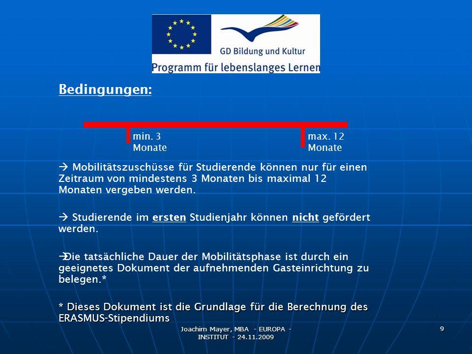 Joachim Mayer, MBA - EUROPA - INSTITUT - 24.11.2009 10 Grundregeln / Wiederholte Förderung: Bei der Förderung von Studierenden sind folgende Grundregeln (unabhängig davon, ob es sich um einen Studierenden mit oder ohne Stipendium handelt) zu beachten:  Ein Studierender kann nur einmal für ein ERASMUS- Studium(SMS) für maximal 12 Monate und einmal für ein ERASMUS-Praktikum (SMP)(maximal 12 Monate) gefördert werden.