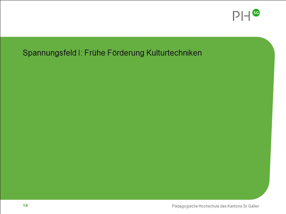 Pädagogische Hochschule des Kantons St.Gallen 16 Spannungsfeld I: Frühe Förderung Kulturtechniken