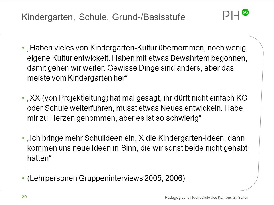 """Pädagogische Hochschule des Kantons St.Gallen 20 Kindergarten, Schule, Grund-/Basisstufe """"Haben vieles von Kindergarten-Kultur übernommen, noch wenig eigene Kultur entwickelt."""