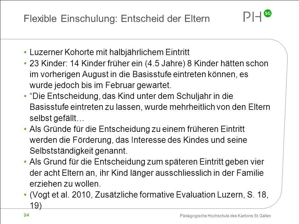 Pädagogische Hochschule des Kantons St.Gallen 24 Flexible Einschulung: Entscheid der Eltern Luzerner Kohorte mit halbjährlichem Eintritt 23 Kinder: 14 Kinder früher ein (4.5 Jahre) 8 Kinder hätten schon im vorherigen August in die Basisstufe eintreten können, es wurde jedoch bis im Februar gewartet.