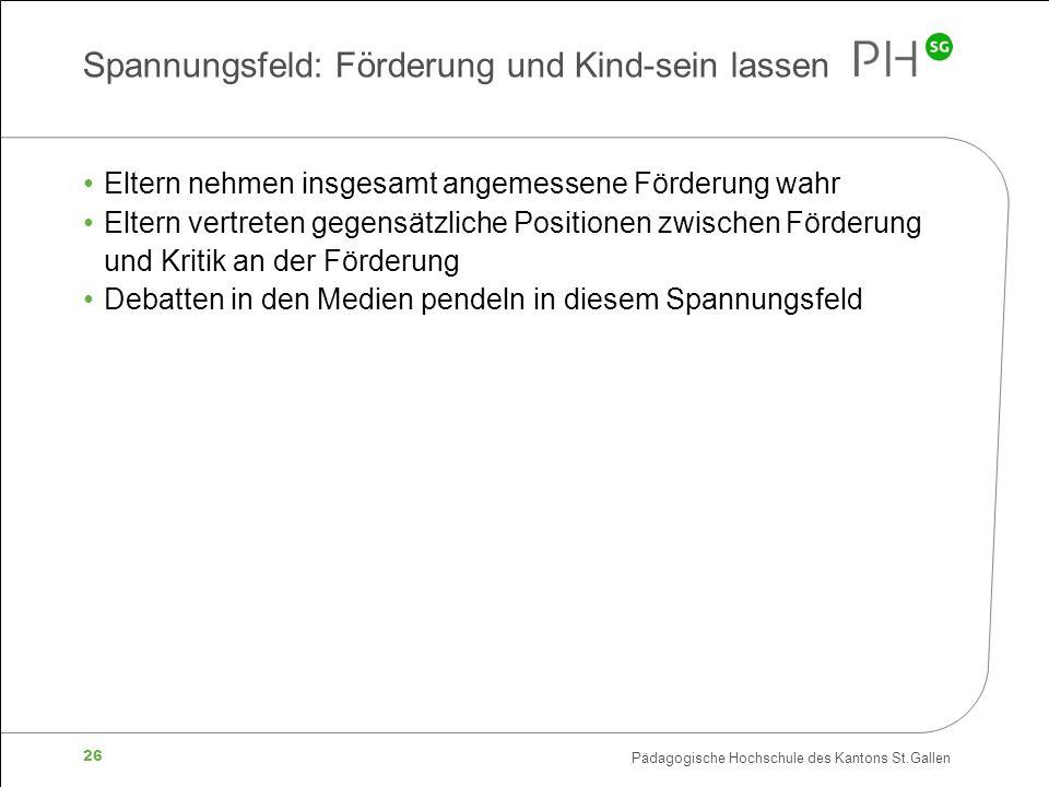Pädagogische Hochschule des Kantons St.Gallen 26 Spannungsfeld: Förderung und Kind-sein lassen Eltern nehmen insgesamt angemessene Förderung wahr Elte