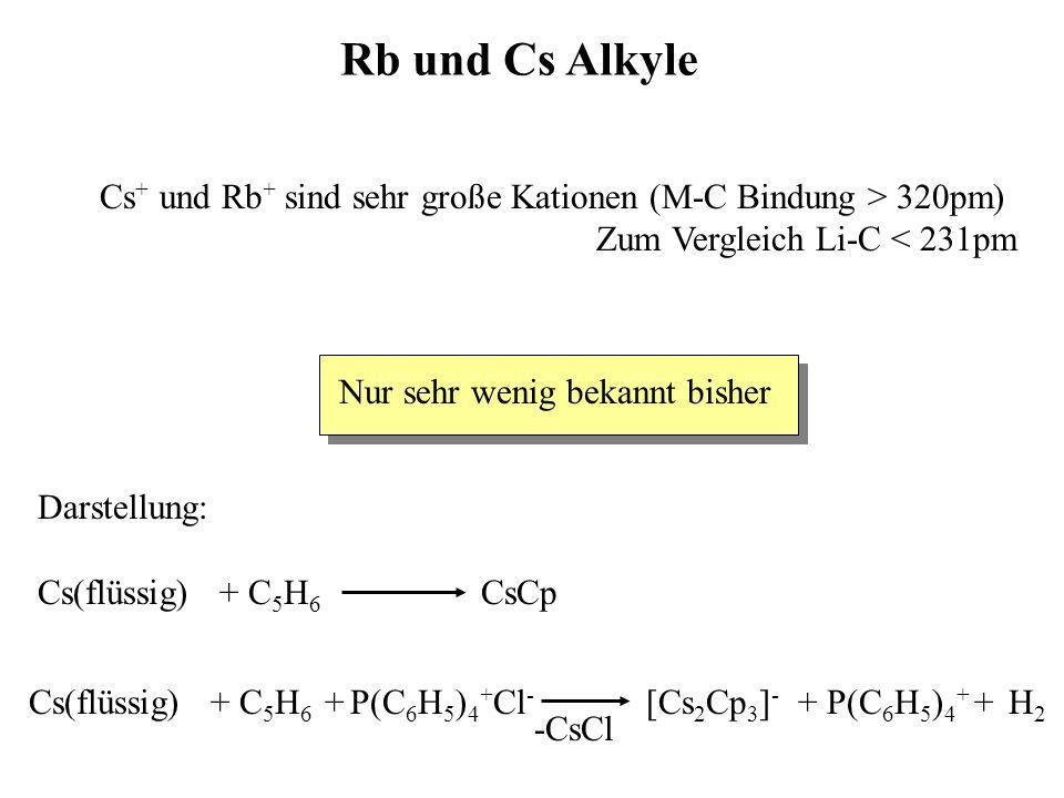 Rb und Cs Alkyle Cs + und Rb + sind sehr große Kationen (M-C Bindung > 320pm) Zum Vergleich Li-C < 231pm Nur sehr wenig bekannt bisher Darstellung: Cs(flüssig) + C 5 H 6 CsCp Cs(flüssig) + C 5 H 6 + P(C 6 H 5 ) 4 + Cl - [Cs 2 Cp 3 ] - + P(C 6 H 5 ) 4 + + H 2 -CsCl