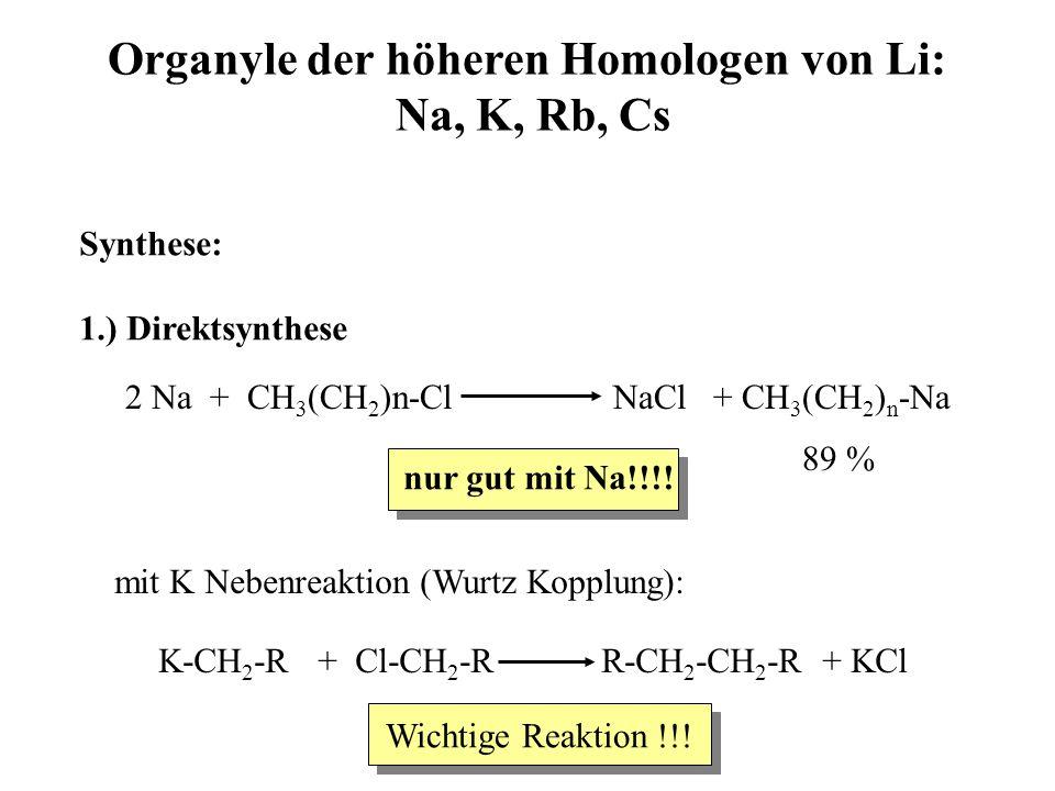 Organyle der höheren Homologen von Li: Na, K, Rb, Cs Synthese: 1.) Direktsynthese 89 % 2 Na + CH 3 (CH 2 )n-Cl NaCl + CH 3 (CH 2 ) n -Na nur gut mit Na!!!.