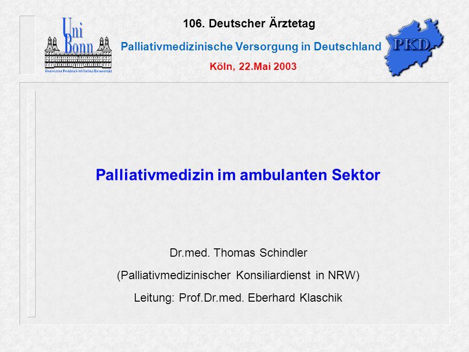 106. Deutscher Ärztetag Palliativmedizinische Versorgung in Deutschland Köln, 22.Mai 2003 Palliativmedizin im ambulanten Sektor Dr.med. Thomas Schindl