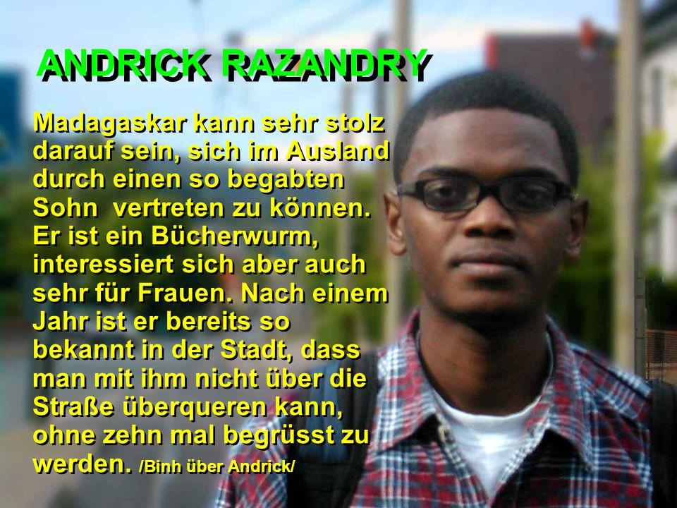 ANDRICK RAZANDRY Madagaskar kann sehr stolz darauf sein, sich im Ausland durch einen so begabten Sohn vertreten zu können. Er ist ein Bücherwurm, inte