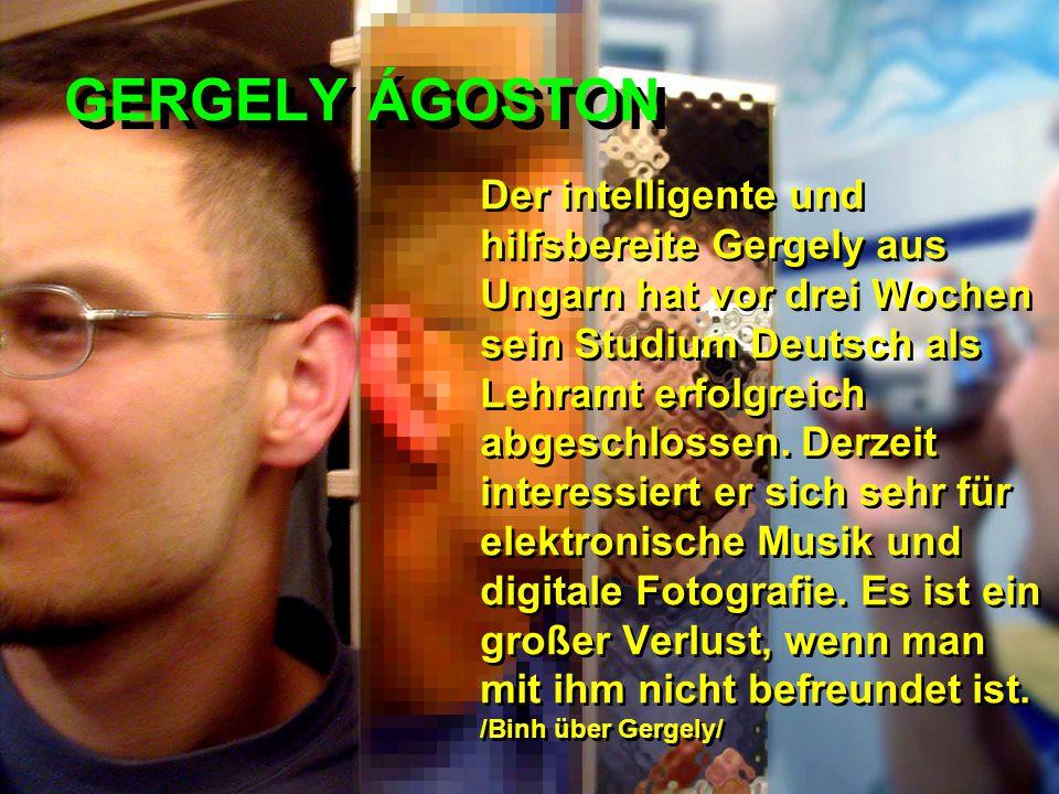 GERGELY ÁGOSTON Der intelligente und hilfsbereite Gergely aus Ungarn hat vor drei Wochen sein Studium Deutsch als Lehramt erfolgreich abgeschlossen. D