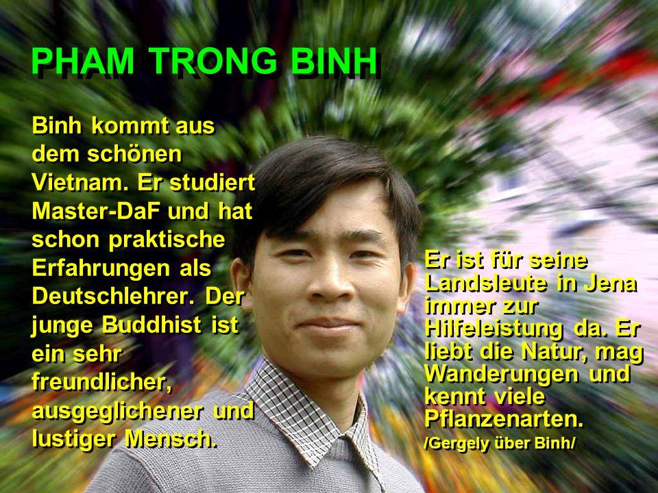 PHAM TRONG BINH Binh kommt aus dem schönen Vietnam. Er studiert Master-DaF und hat schon praktische Erfahrungen als Deutschlehrer. Der junge Buddhist