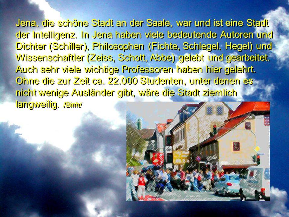 Jena, die schöne Stadt an der Saale, war und ist eine Stadt der Intelligenz. In Jena haben viele bedeutende Autoren und Dichter (Schiller), Philosophe