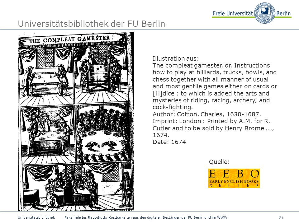 21 Universitätsbibliothek Faksimile bis Raubdruck: Kostbarkeiten aus den digitalen Beständen der FU Berlin und im WWW Universitätsbibliothek der FU Berlin Illustration aus: The compleat gamester, or, Instructions how to play at billiards, trucks, bowls, and chess together with all manner of usual and most gentile games either on cards or [H]dice : to which is added the arts and mysteries of riding, racing, archery, and cock-fighting.
