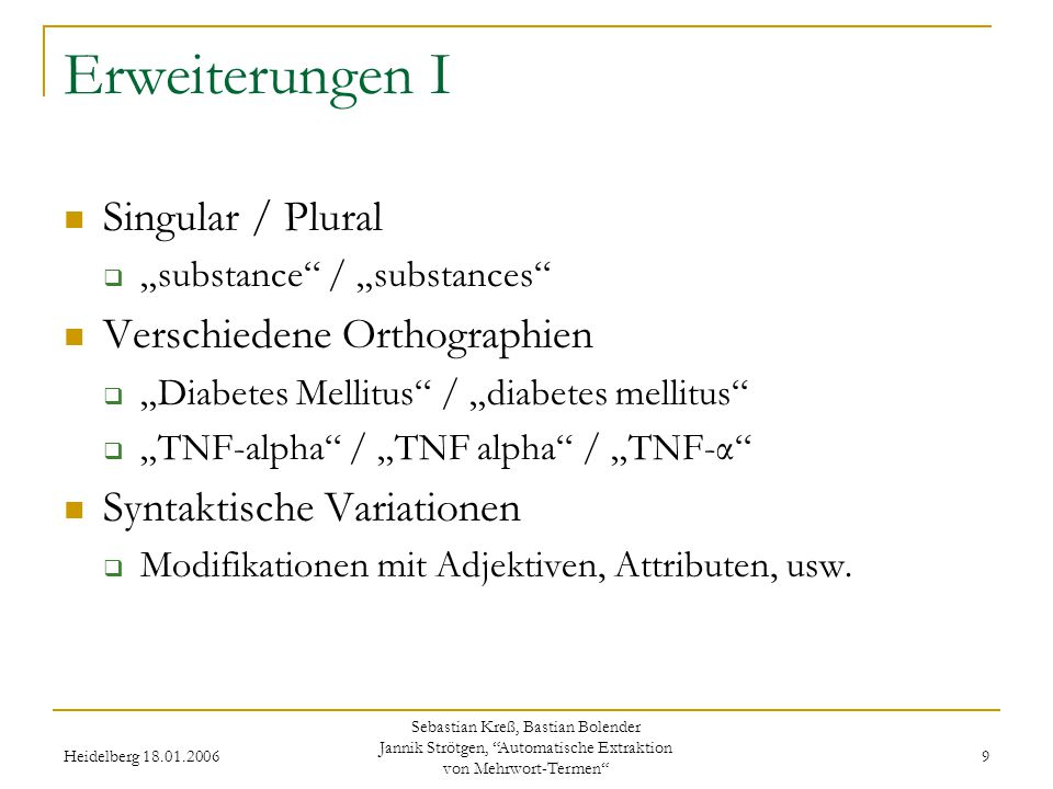"Heidelberg 18.01.2006 Sebastian Kreß, Bastian Bolender Jannik Strötgen, Automatische Extraktion von Mehrwort-Termen 9 Erweiterungen I Singular / Plural  ""substance / ""substances Verschiedene Orthographien  ""Diabetes Mellitus / ""diabetes mellitus  ""TNF-alpha / ""TNF alpha / ""TNF-α Syntaktische Variationen  Modifikationen mit Adjektiven, Attributen, usw."