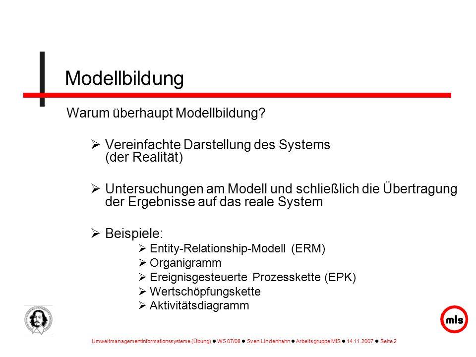 Umweltmanagementinformationssysteme (Übung) WS 07/08 Sven Lindenhahn Arbeitsgruppe MIS 14.11.2007 Seite 2 Warum überhaupt Modellbildung.