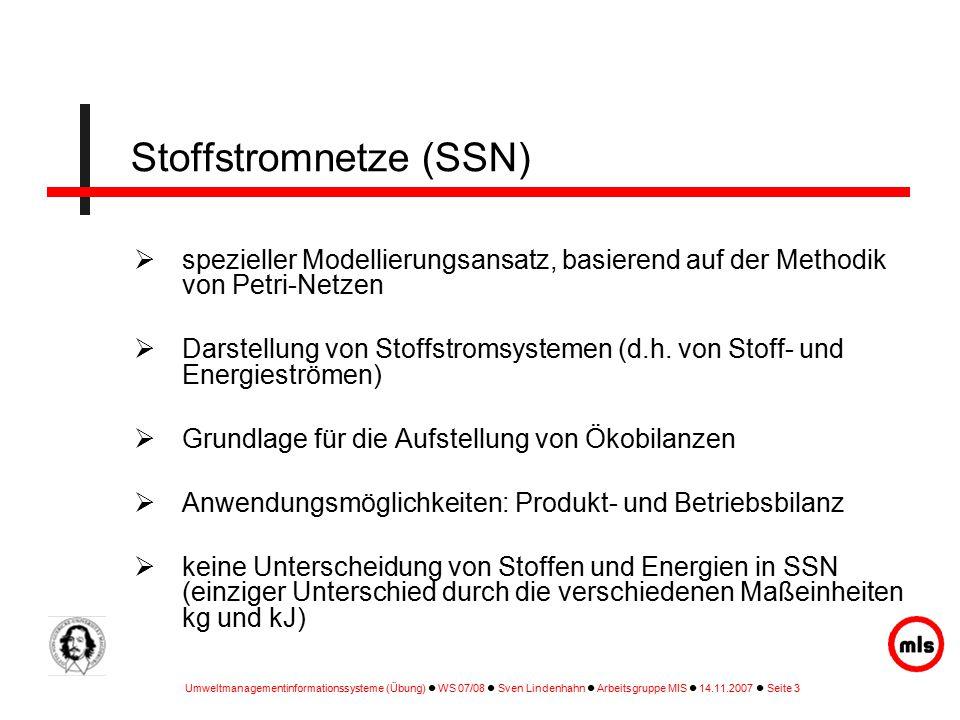 Umweltmanagementinformationssysteme (Übung) WS 07/08 Sven Lindenhahn Arbeitsgruppe MIS 14.11.2007 Seite 3 Stoffstromnetze (SSN)  spezieller Modellierungsansatz, basierend auf der Methodik von Petri-Netzen  Darstellung von Stoffstromsystemen (d.h.