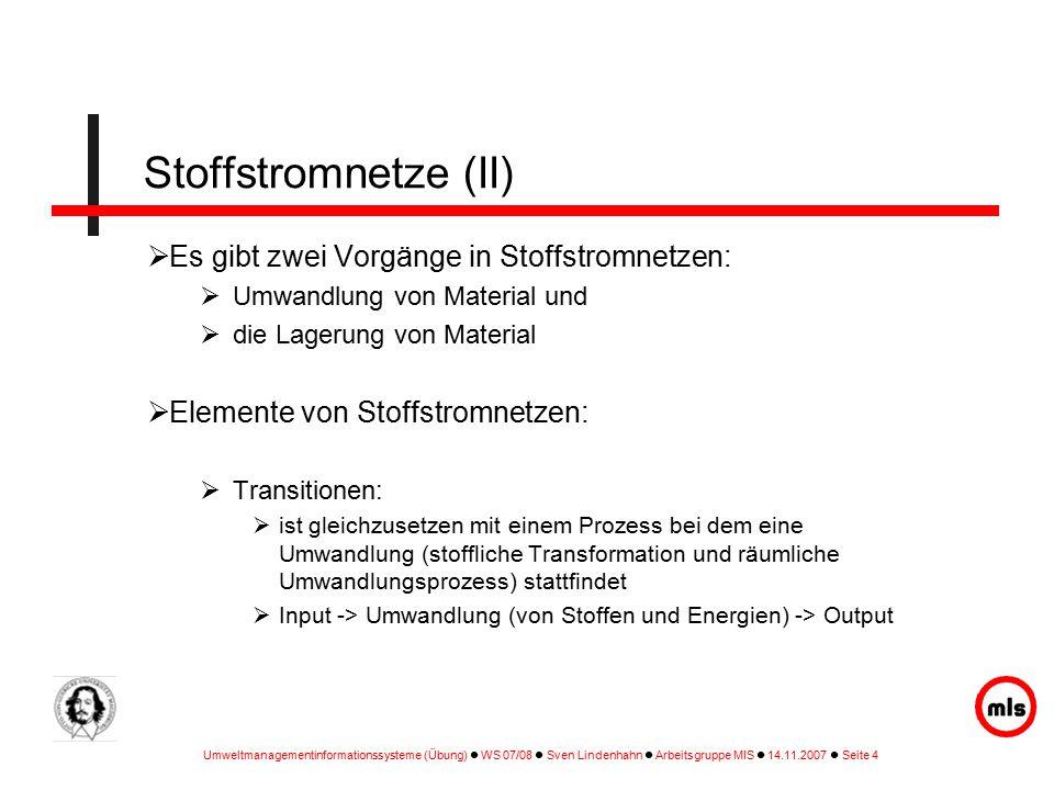 Umweltmanagementinformationssysteme (Übung) WS 07/08 Sven Lindenhahn Arbeitsgruppe MIS 14.11.2007 Seite 4 Stoffstromnetze (II)  Es gibt zwei Vorgänge in Stoffstromnetzen:  Umwandlung von Material und  die Lagerung von Material  Elemente von Stoffstromnetzen:  Transitionen:  ist gleichzusetzen mit einem Prozess bei dem eine Umwandlung (stoffliche Transformation und räumliche Umwandlungsprozess) stattfindet  Input -> Umwandlung (von Stoffen und Energien) -> Output