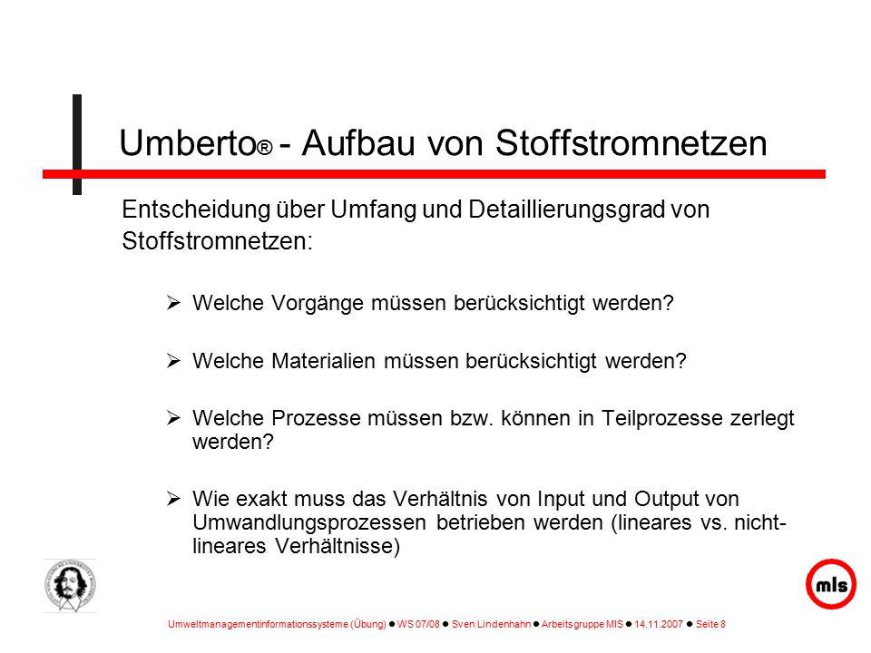 Umweltmanagementinformationssysteme (Übung) WS 07/08 Sven Lindenhahn Arbeitsgruppe MIS 14.11.2007 Seite 8 Entscheidung über Umfang und Detaillierungsgrad von Stoffstromnetzen:  Welche Vorgänge müssen berücksichtigt werden.