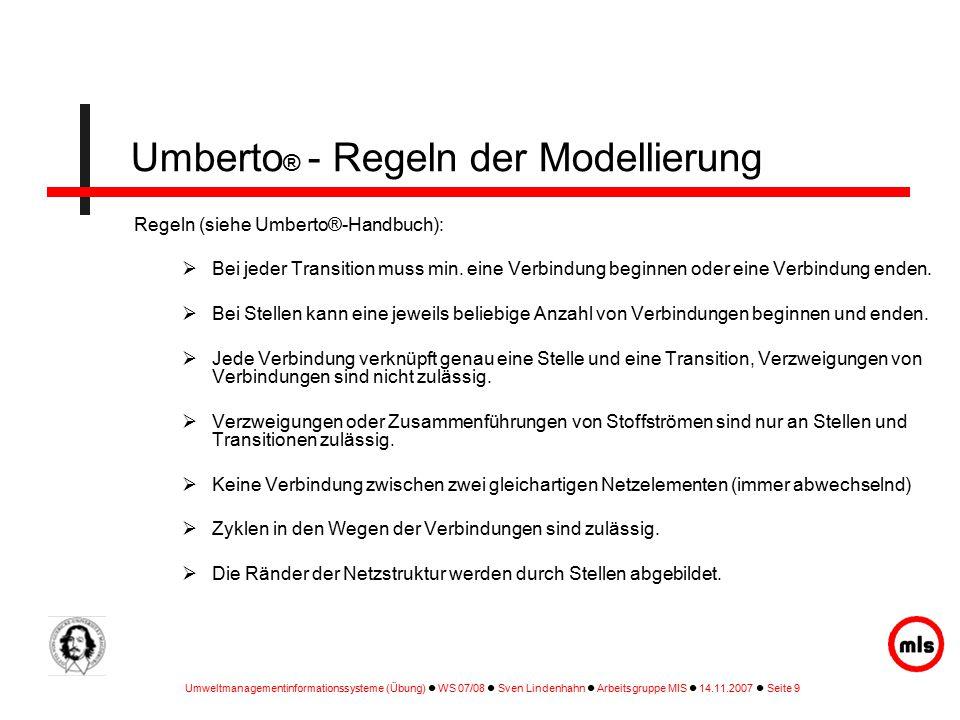 Umweltmanagementinformationssysteme (Übung) WS 07/08 Sven Lindenhahn Arbeitsgruppe MIS 14.11.2007 Seite 9 Regeln (siehe Umberto®-Handbuch):  Bei jeder Transition muss min.