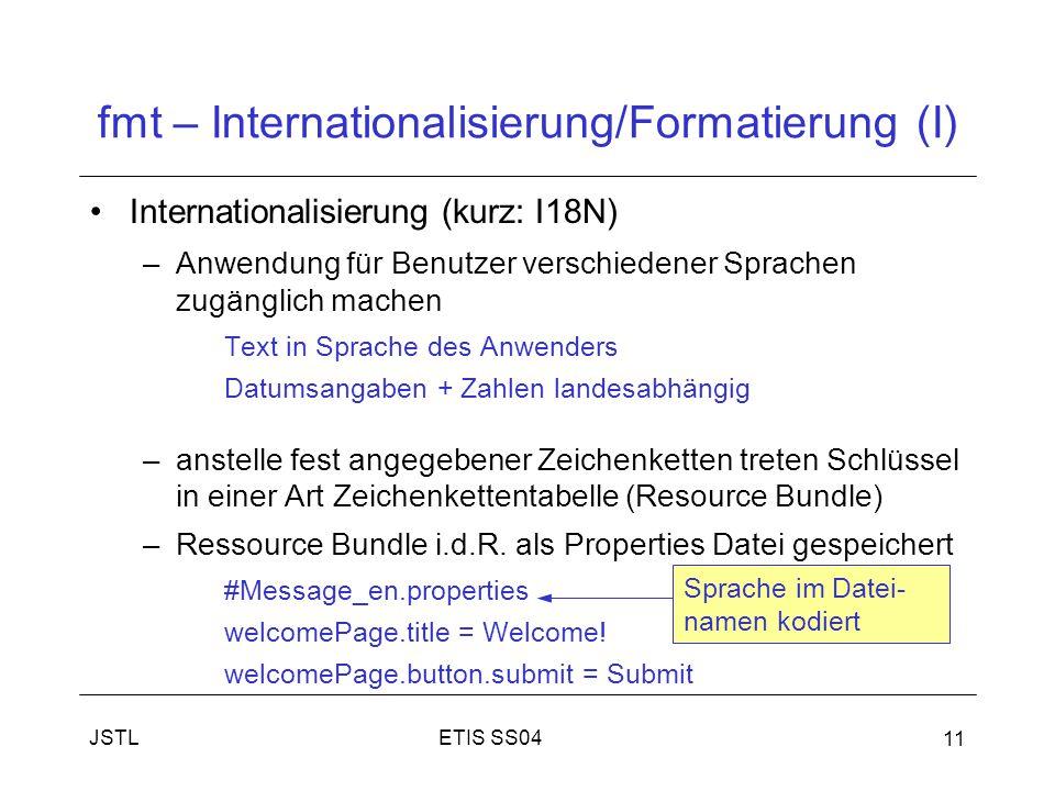 ETIS SS04JSTL 11 fmt – Internationalisierung/Formatierung (I) Internationalisierung (kurz: I18N) –Anwendung für Benutzer verschiedener Sprachen zugänglich machen Text in Sprache des Anwenders Datumsangaben + Zahlen landesabhängig –anstelle fest angegebener Zeichenketten treten Schlüssel in einer Art Zeichenkettentabelle (Resource Bundle) –Ressource Bundle i.d.R.