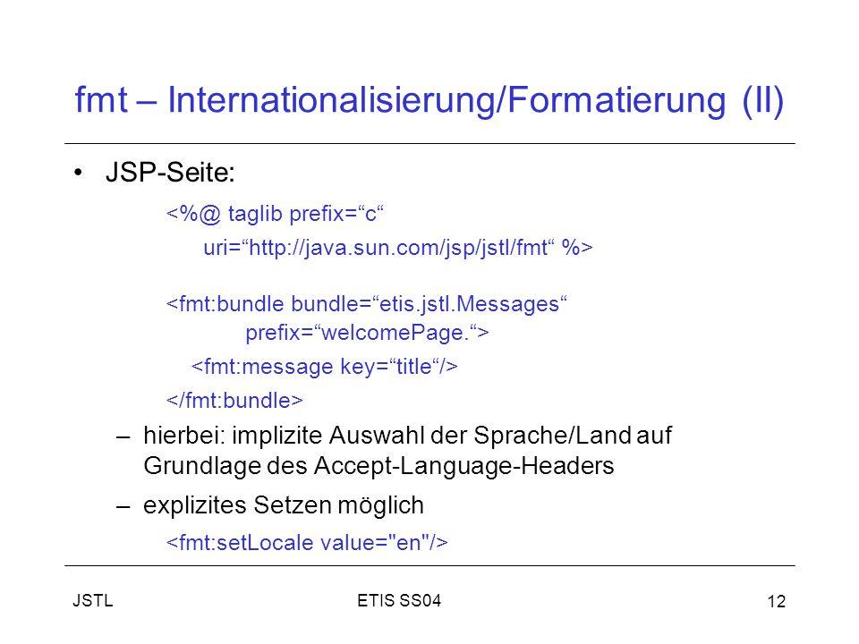 ETIS SS04JSTL 12 fmt – Internationalisierung/Formatierung (II) JSP-Seite: <%@ taglib prefix= c uri= http://java.sun.com/jsp/jstl/fmt %> –hierbei: implizite Auswahl der Sprache/Land auf Grundlage des Accept-Language-Headers –explizites Setzen möglich