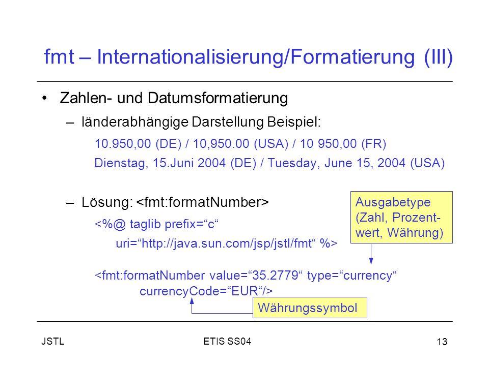 ETIS SS04JSTL 13 fmt – Internationalisierung/Formatierung (III) Zahlen- und Datumsformatierung –länderabhängige Darstellung Beispiel: 10.950,00 (DE) / 10,950.00 (USA) / 10 950,00 (FR) Dienstag, 15.Juni 2004 (DE) / Tuesday, June 15, 2004 (USA) –Lösung: <%@ taglib prefix= c uri= http://java.sun.com/jsp/jstl/fmt %> Ausgabetype (Zahl, Prozent- wert, Währung) Währungssymbol