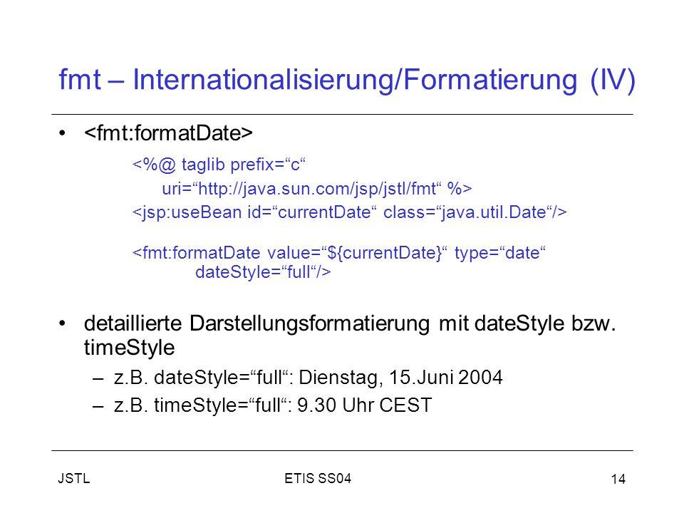 ETIS SS04JSTL 14 fmt – Internationalisierung/Formatierung (IV) <%@ taglib prefix= c uri= http://java.sun.com/jsp/jstl/fmt %> detaillierte Darstellungsformatierung mit dateStyle bzw.