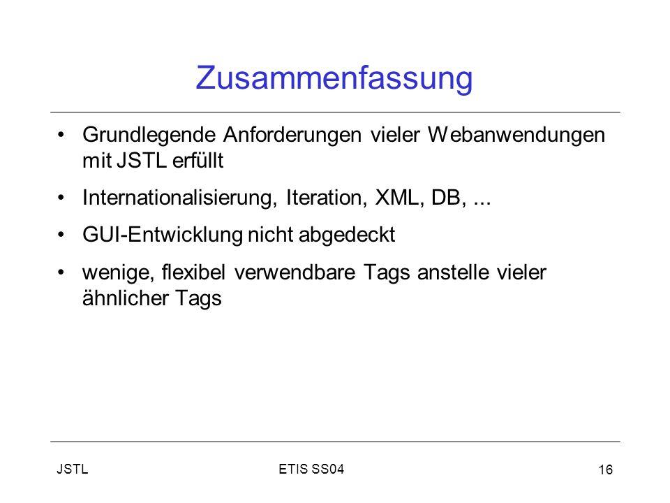ETIS SS04JSTL 16 Zusammenfassung Grundlegende Anforderungen vieler Webanwendungen mit JSTL erfüllt Internationalisierung, Iteration, XML, DB,...
