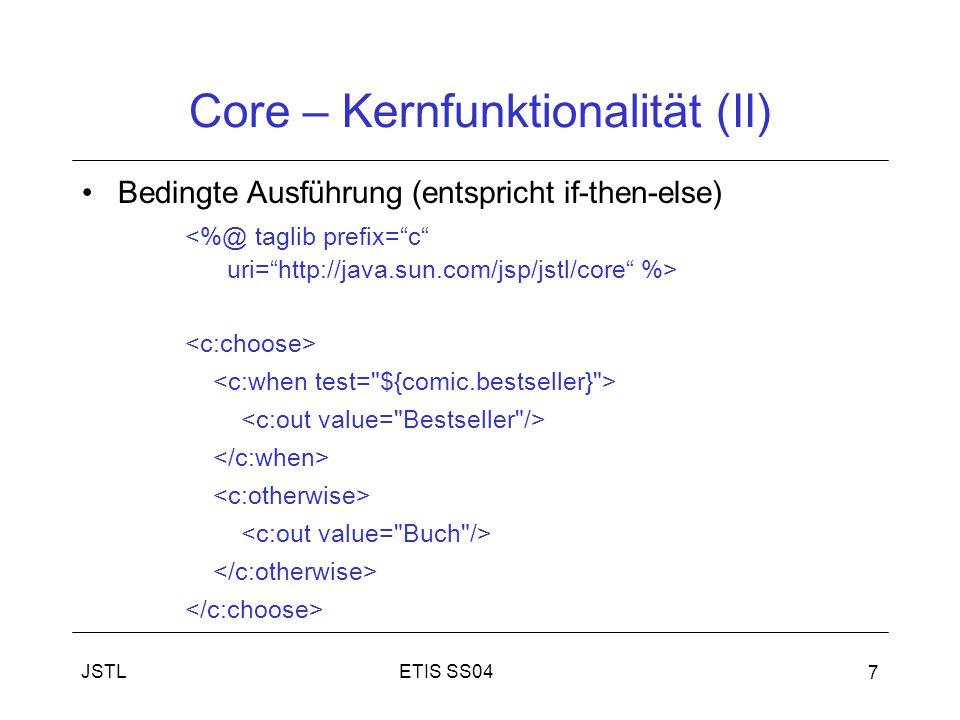 ETIS SS04JSTL 7 Core – Kernfunktionalität (II) Bedingte Ausführung (entspricht if-then-else) <%@ taglib prefix= c uri= http://java.sun.com/jsp/jstl/core %>