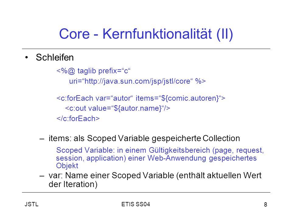 ETIS SS04JSTL 8 Core - Kernfunktionalität (II) Schleifen <%@ taglib prefix= c uri= http://java.sun.com/jsp/jstl/core %> –items: als Scoped Variable gespeicherte Collection Scoped Variable: in einem Gültigkeitsbereich (page, request, session, application) einer Web-Anwendung gespeichertes Objekt –var: Name einer Scoped Variable (enthält aktuellen Wert der Iteration)