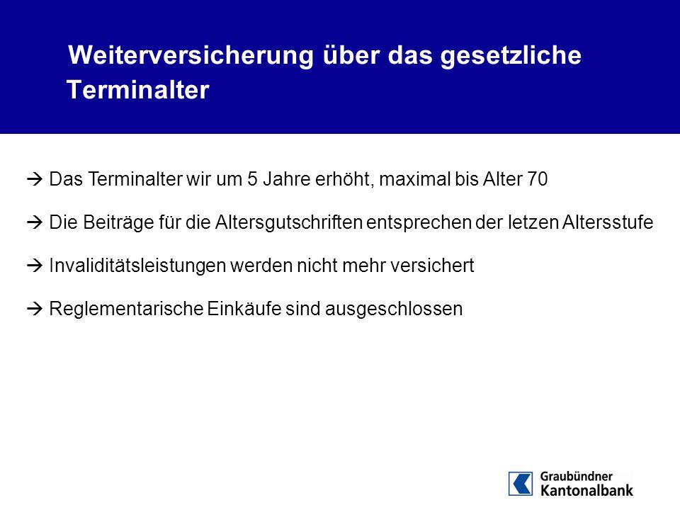 Weiterversicherung über das gesetzliche Terminalter  Das Terminalter wir um 5 Jahre erhöht, maximal bis Alter 70  Die Beiträge für die Altersgutschr