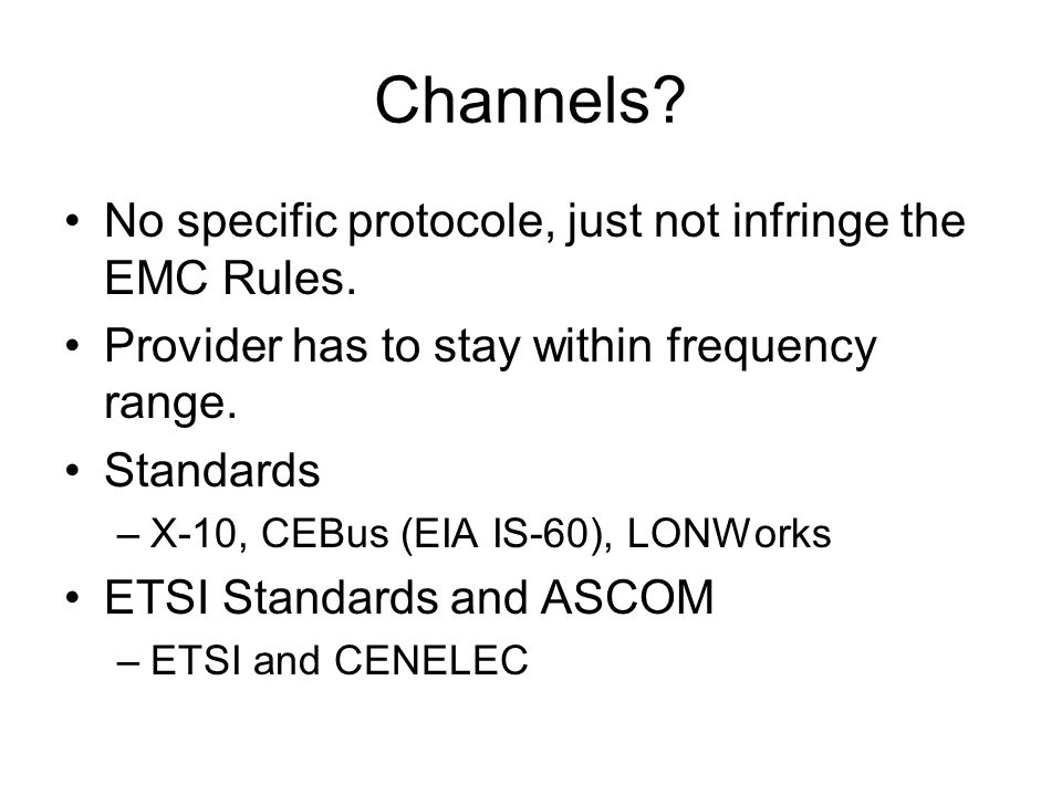Channels? No specific protocole, just not infringe the EMC Rules. Provider has to stay within frequency range. Standards –X-10, CEBus (EIA IS-60), LON