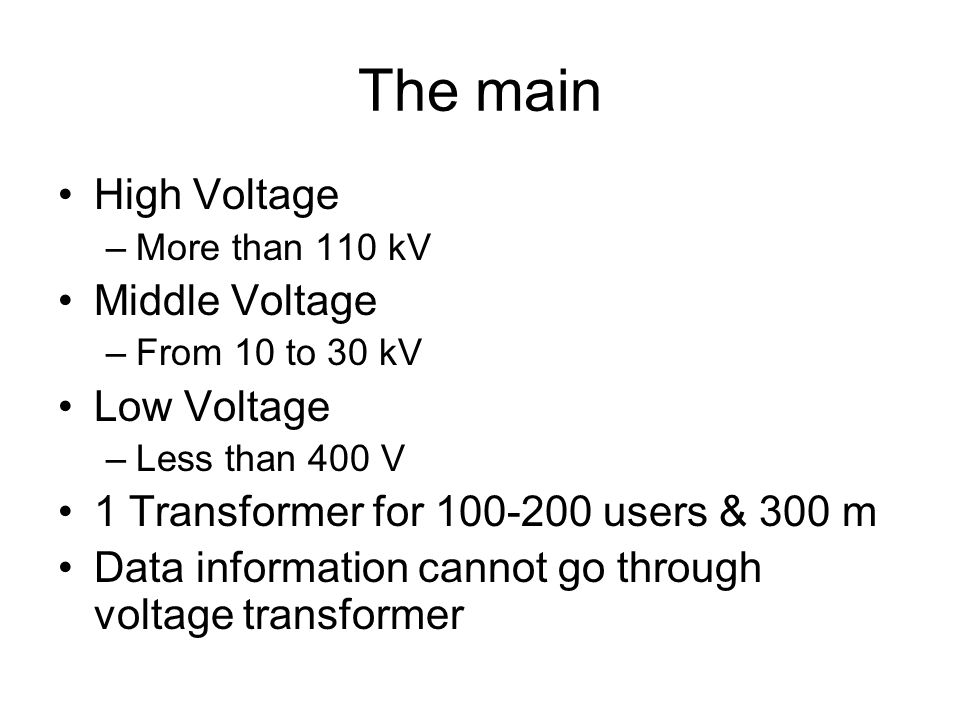 The main High Voltage –More than 110 kV Middle Voltage –From 10 to 30 kV Low Voltage –Less than 400 V 1 Transformer for 100-200 users & 300 m Data inf