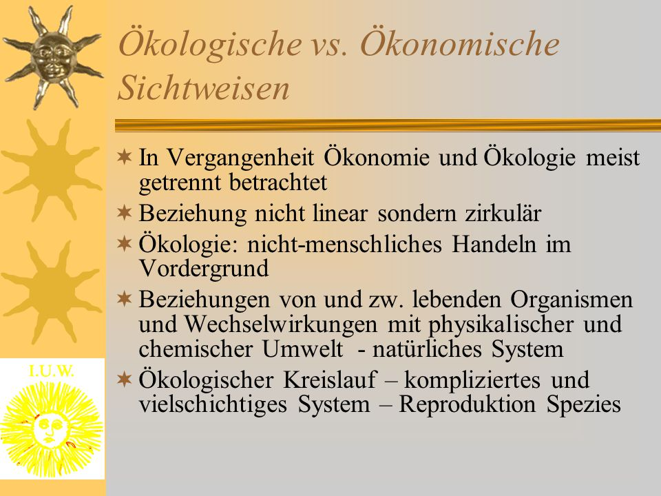 Ökologische vs. Ökonomische Sichtweisen  In Vergangenheit Ökonomie und Ökologie meist getrennt betrachtet  Beziehung nicht linear sondern zirkulär 