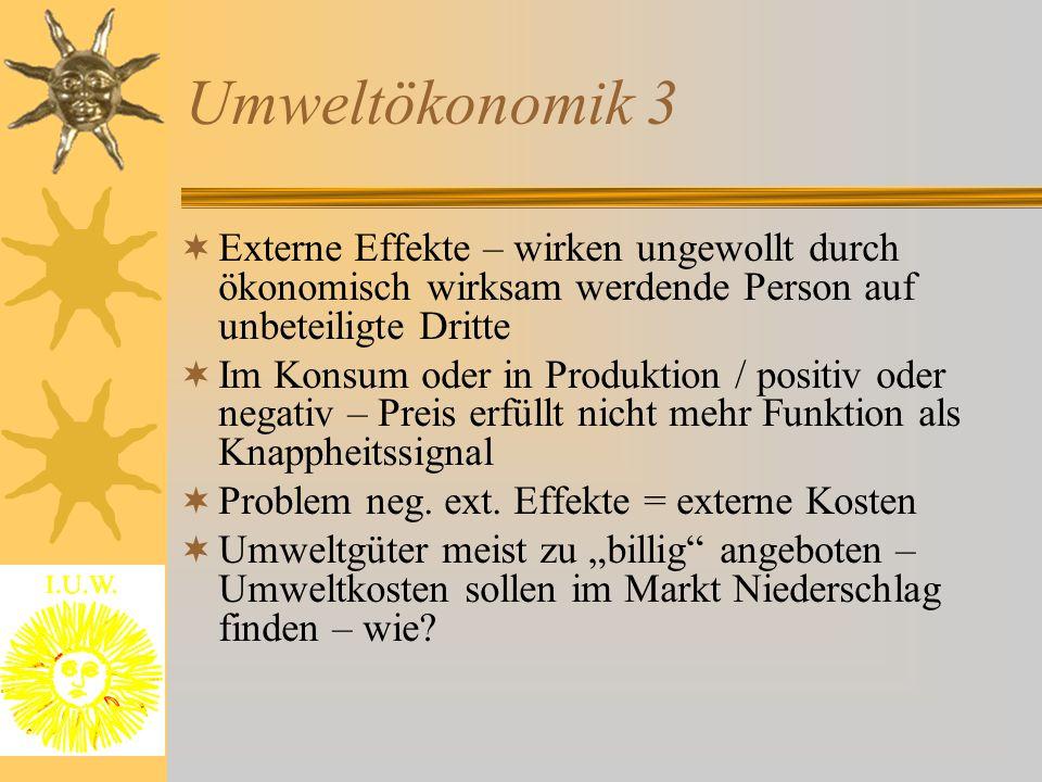 Umweltökonomik 3  Externe Effekte – wirken ungewollt durch ökonomisch wirksam werdende Person auf unbeteiligte Dritte  Im Konsum oder in Produktion / positiv oder negativ – Preis erfüllt nicht mehr Funktion als Knappheitssignal  Problem neg.